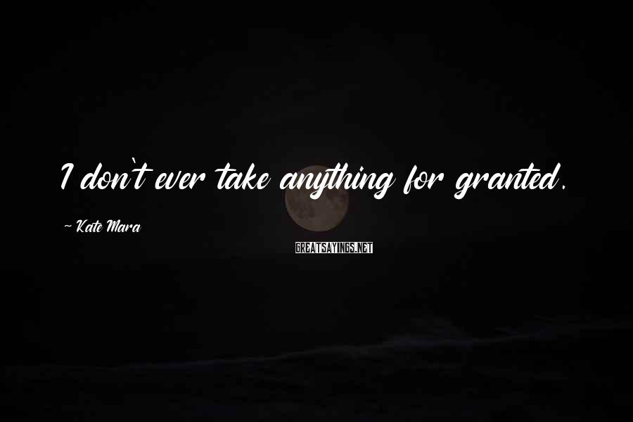 Kate Mara Sayings: I don't ever take anything for granted.