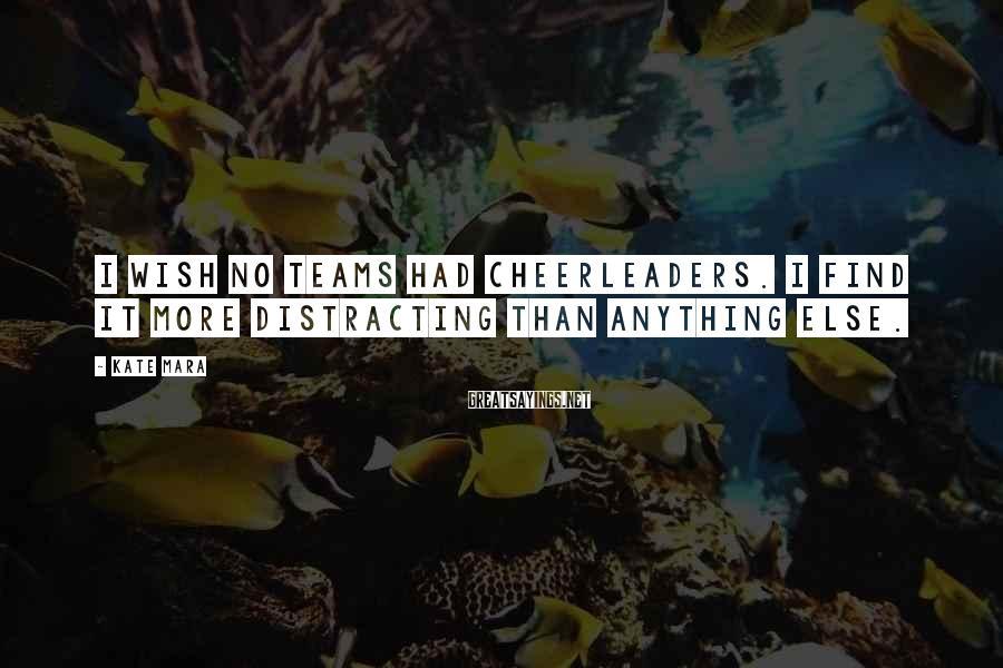 Kate Mara Sayings: I wish no teams had cheerleaders. I find it more distracting than anything else.