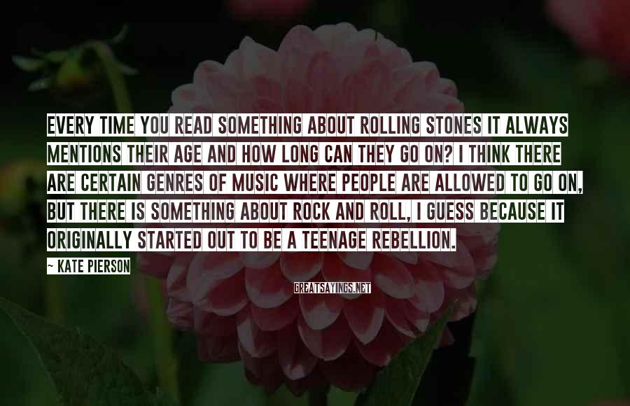 Kate Pierson Sayings: Every time you read something about Rolling Stones it always mentions their age and how