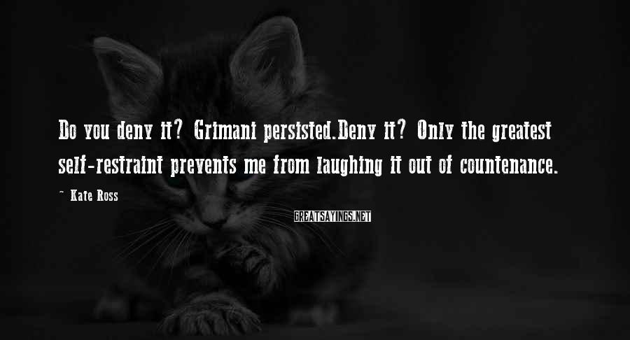 Kate Ross Sayings: Do you deny it? Grimani persisted.Deny it? Only the greatest self-restraint prevents me from laughing