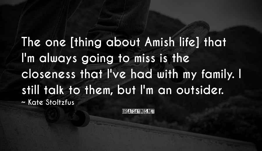 Kate Stoltzfus Sayings: The one [thing about Amish life] that I'm always going to miss is the closeness