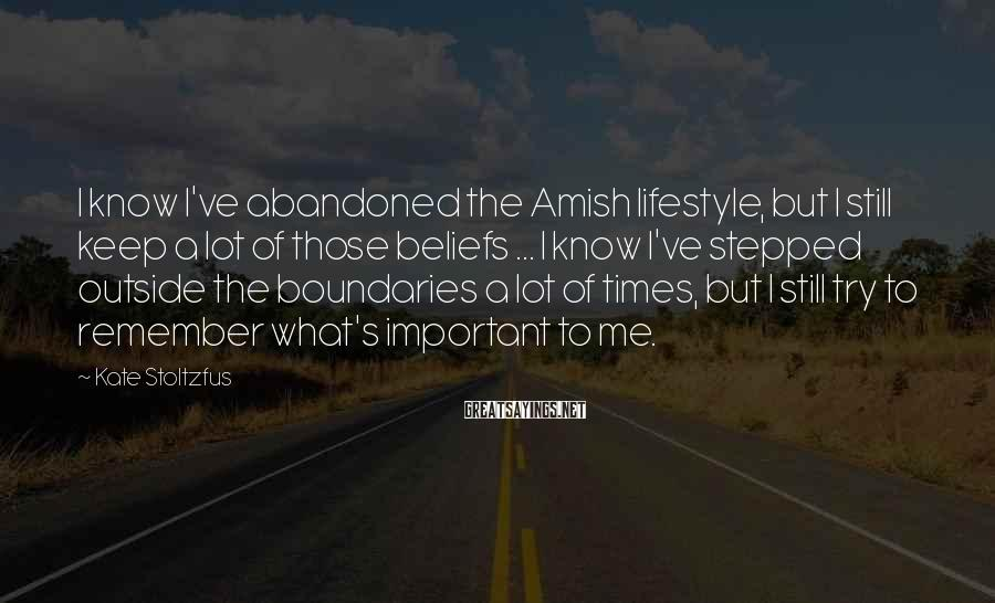 Kate Stoltzfus Sayings: I know I've abandoned the Amish lifestyle, but I still keep a lot of those