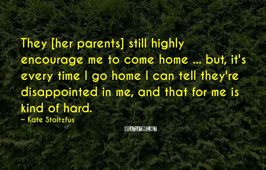 Kate Stoltzfus Sayings: They [her parents] still highly encourage me to come home ... but, it's every time