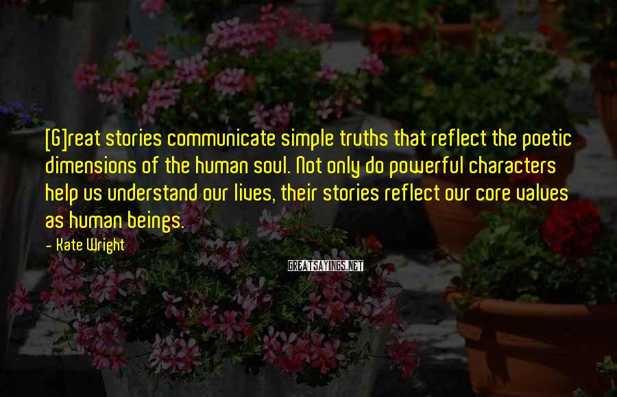 Kate Wright Sayings: [G]reat stories communicate simple truths that reflect the poetic dimensions of the human soul. Not