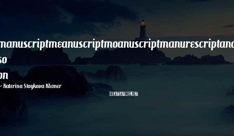 Katerina Stoykova Klemer Sayings: manuscriptmeanuscriptmoanuscriptmanurescriptand so on