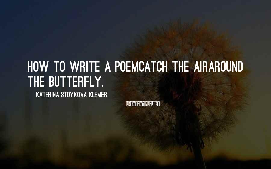Katerina Stoykova Klemer Sayings: How to Write a PoemCatch the airaround the butterfly.
