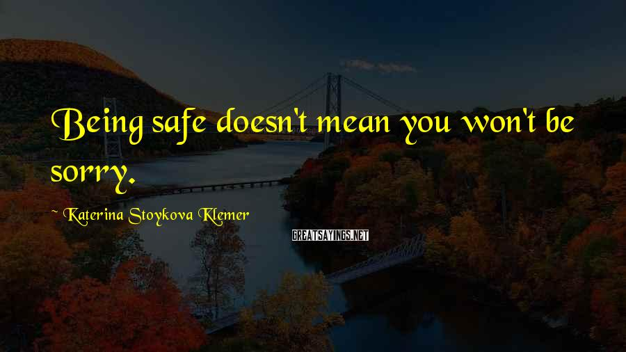 Katerina Stoykova Klemer Sayings: Being safe doesn't mean you won't be sorry.
