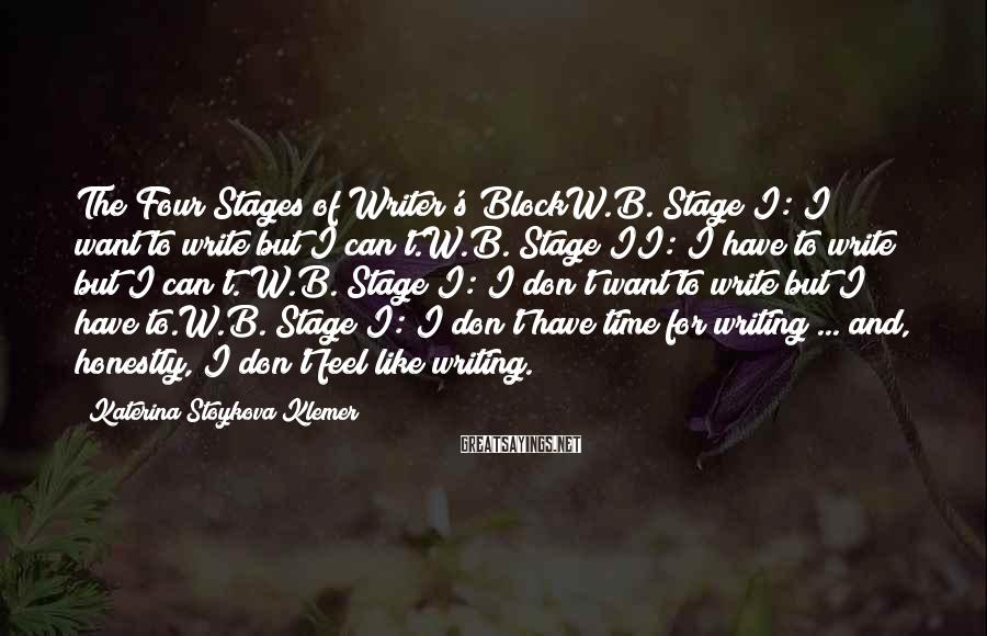 Katerina Stoykova Klemer Sayings: The Four Stages of Writer's BlockW.B. Stage I: I want to write but I can't.W.B.