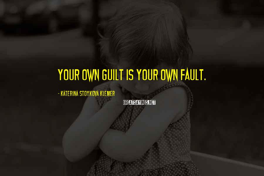 Katerina Stoykova Klemer Sayings: Your own guilt is your own fault.