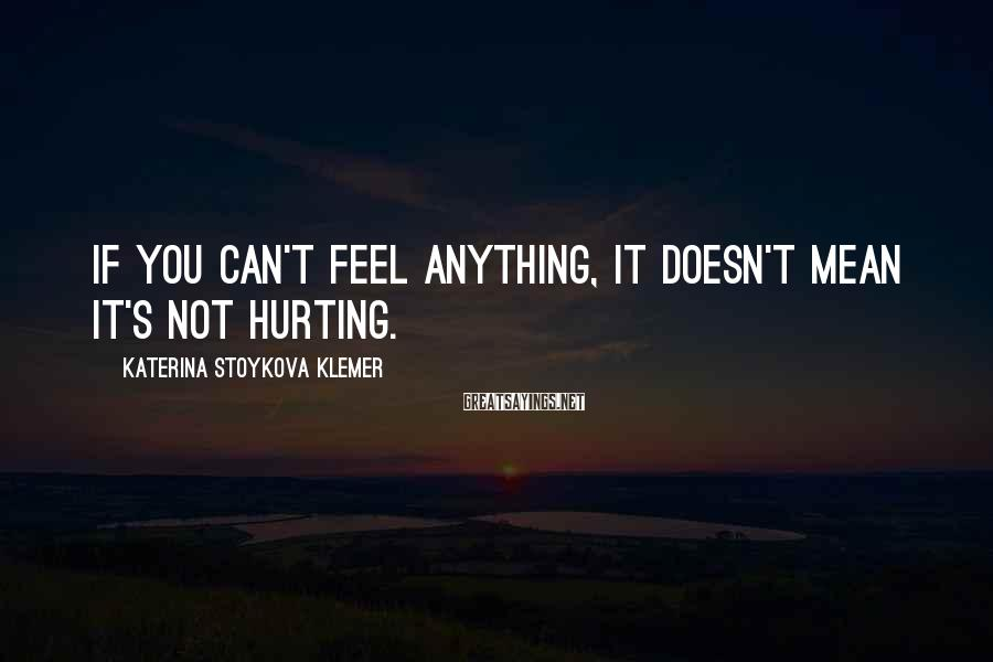 Katerina Stoykova Klemer Sayings: If you can't feel anything, it doesn't mean it's not hurting.