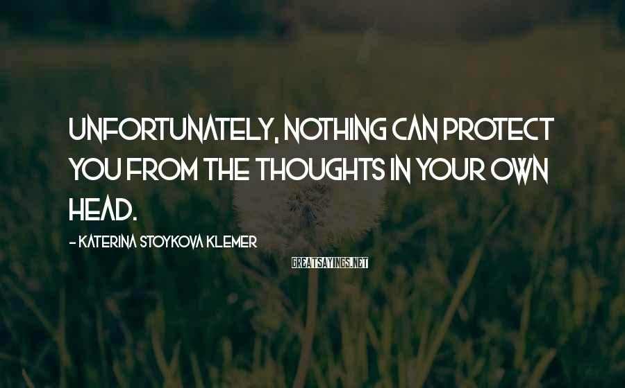 Katerina Stoykova Klemer Sayings: Unfortunately, nothing can protect you from the thoughts in your own head.