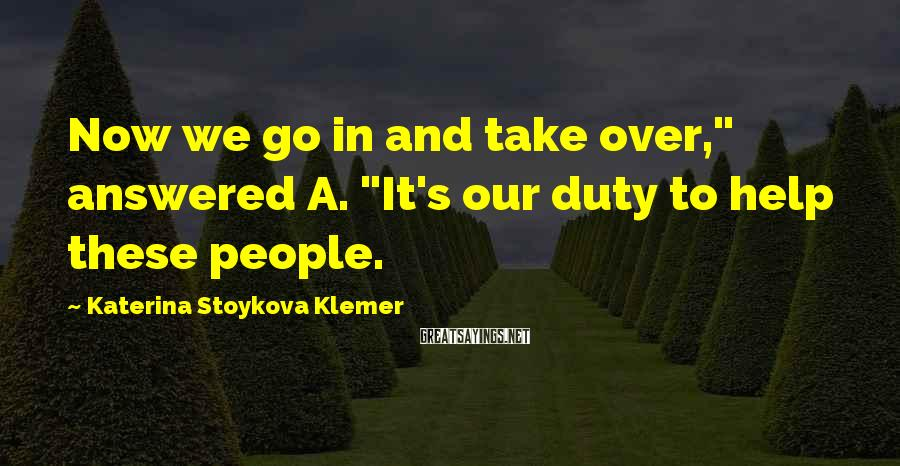 """Katerina Stoykova Klemer Sayings: Now we go in and take over,"""" answered A. """"It's our duty to help these"""
