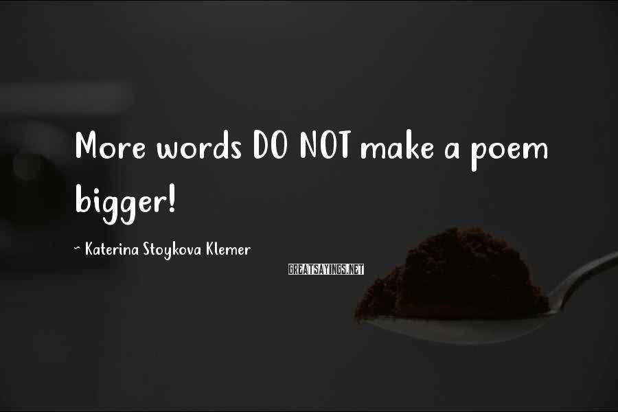 Katerina Stoykova Klemer Sayings: More words DO NOT make a poem bigger!