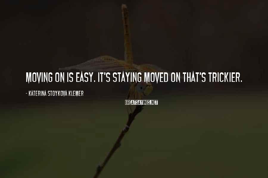 Katerina Stoykova Klemer Sayings: Moving on is easy. It's staying moved on that's trickier.