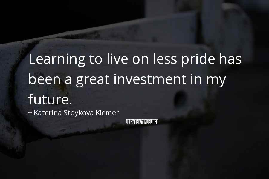 Katerina Stoykova Klemer Sayings: Learning to live on less pride has been a great investment in my future.