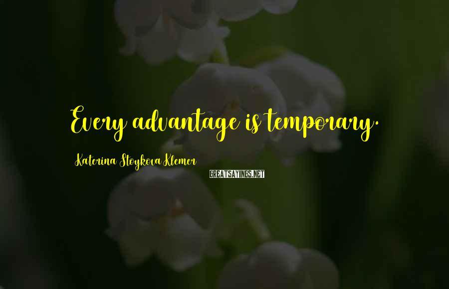 Katerina Stoykova Klemer Sayings: Every advantage is temporary.