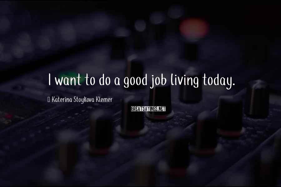 Katerina Stoykova Klemer Sayings: I want to do a good job living today.