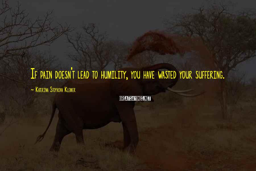 Katerina Stoykova Klemer Sayings: If pain doesn't lead to humility, you have wasted your suffering.