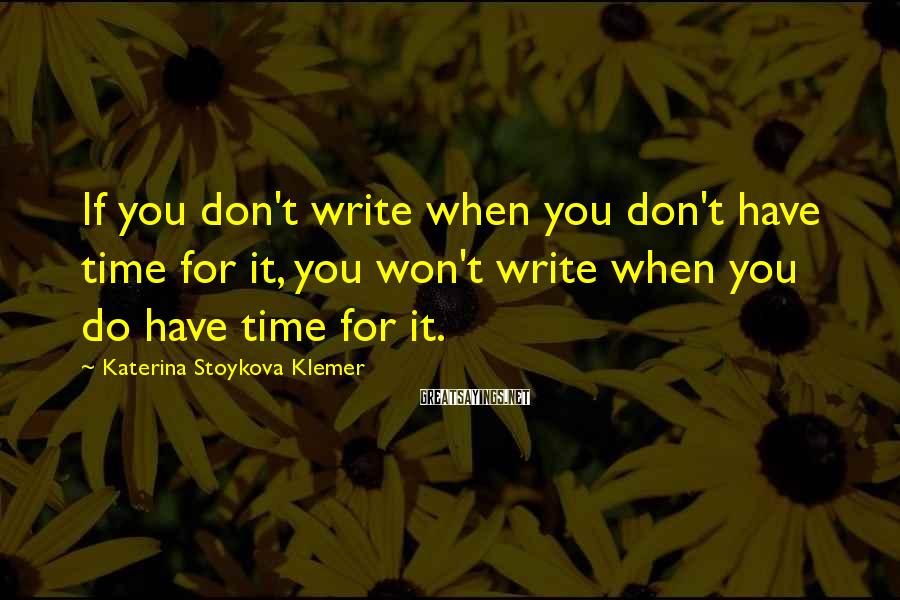 Katerina Stoykova Klemer Sayings: If you don't write when you don't have time for it, you won't write when