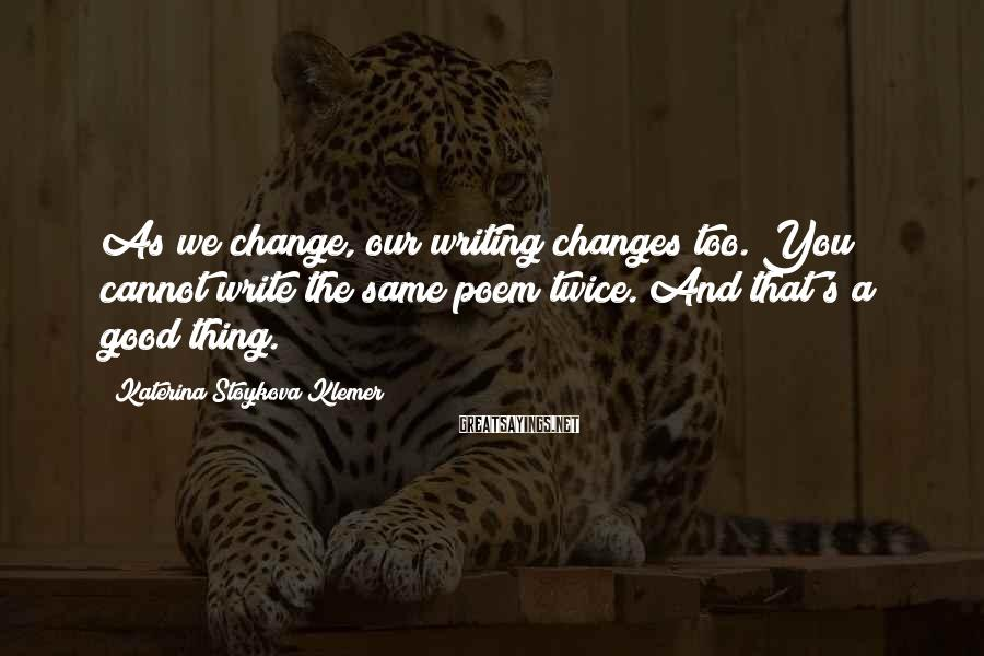 Katerina Stoykova Klemer Sayings: As we change, our writing changes too. You cannot write the same poem twice. And