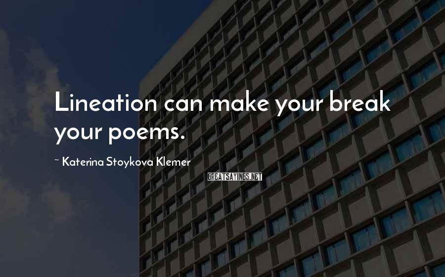 Katerina Stoykova Klemer Sayings: Lineation can make your break your poems.