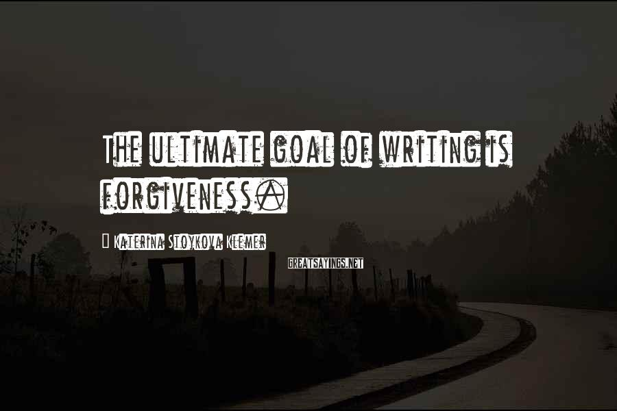 Katerina Stoykova Klemer Sayings: The ultimate goal of writing is forgiveness.