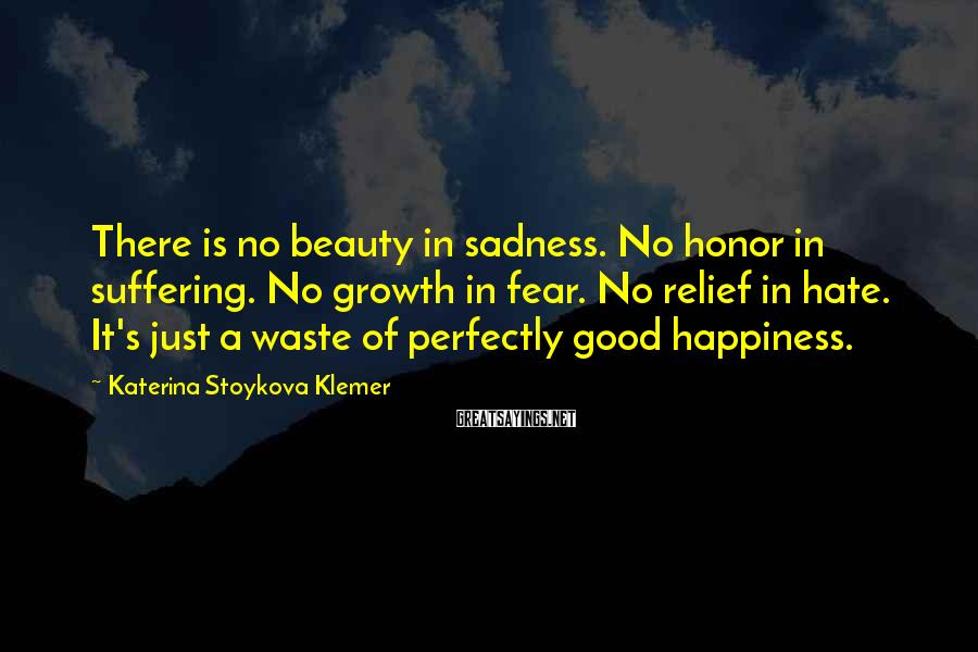 Katerina Stoykova Klemer Sayings: There is no beauty in sadness. No honor in suffering. No growth in fear. No