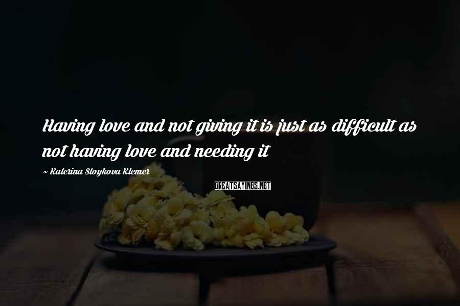 Katerina Stoykova Klemer Sayings: Having love and not giving it is just as difficult as not having love and