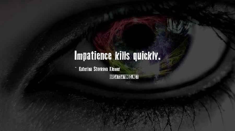 Katerina Stoykova Klemer Sayings: Impatience kills quickly.