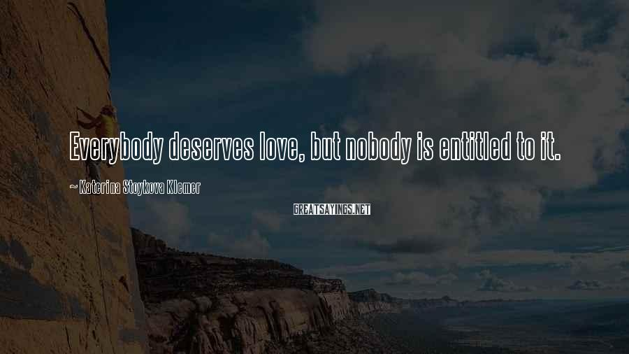Katerina Stoykova Klemer Sayings: Everybody deserves love, but nobody is entitled to it.