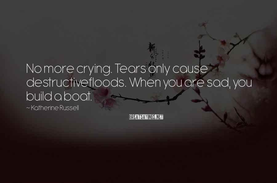 Katherine Russell Sayings: No more crying. Tears only cause destructivefloods. When you are sad, you build a boat.