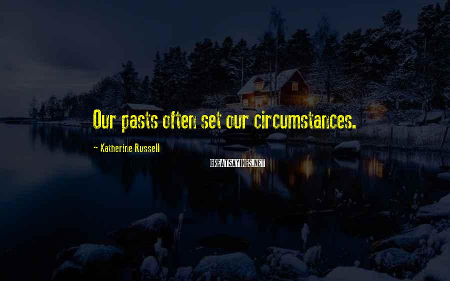 Katherine Russell Sayings: Our pasts often set our circumstances.
