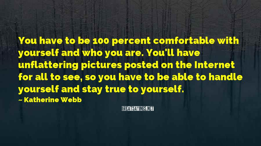 Katherine Webb Sayings: You have to be 100 percent comfortable with yourself and who you are. You'll have