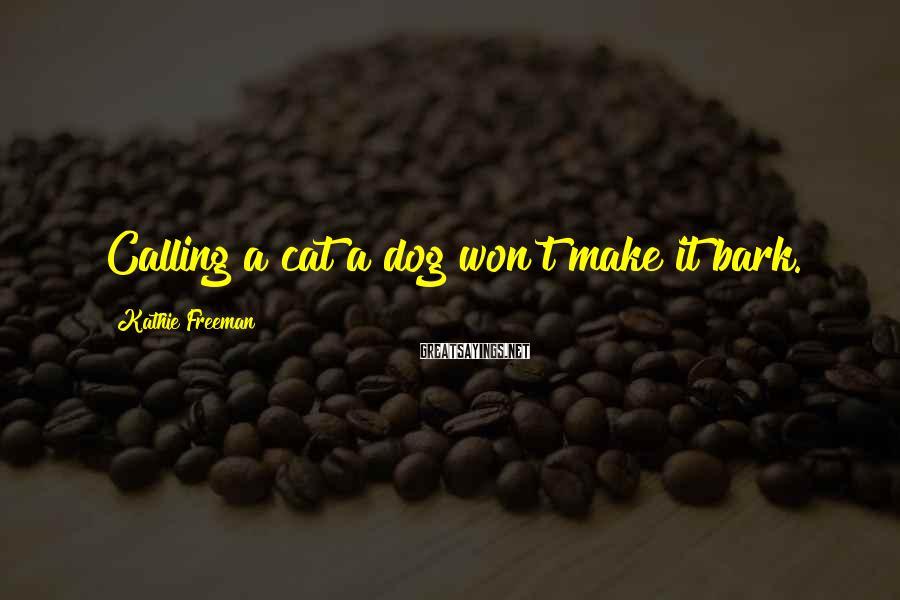 Kathie Freeman Sayings: Calling a cat a dog won't make it bark.