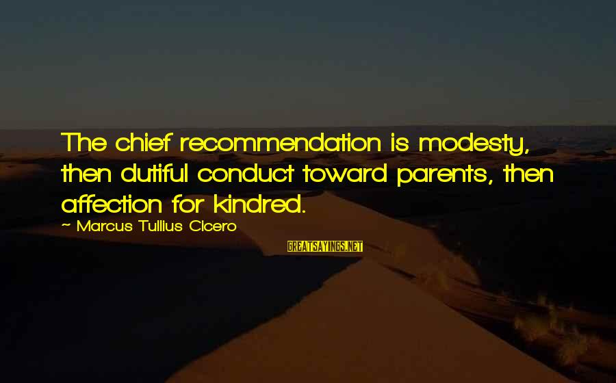 Kathleen Cleaver Sayings By Marcus Tullius Cicero: The chief recommendation is modesty, then dutiful conduct toward parents, then affection for kindred.