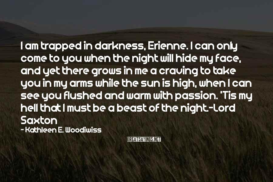 Kathleen E. Woodiwiss Sayings: I am trapped in darkness, Erienne. I can only come to you when the night