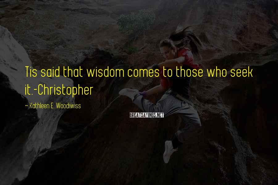Kathleen E. Woodiwiss Sayings: Tis said that wisdom comes to those who seek it.-Christopher