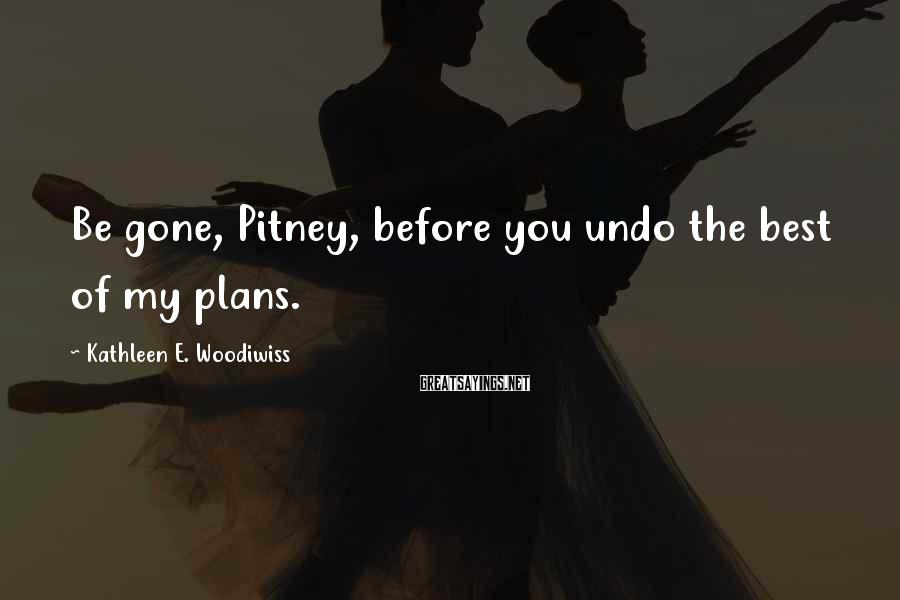 Kathleen E. Woodiwiss Sayings: Be gone, Pitney, before you undo the best of my plans.