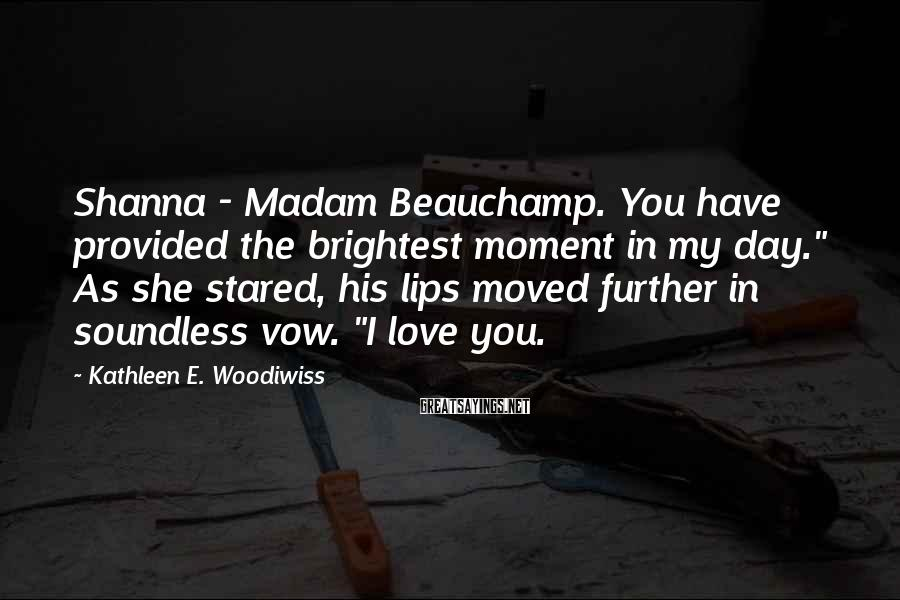 """Kathleen E. Woodiwiss Sayings: Shanna - Madam Beauchamp. You have provided the brightest moment in my day."""" As she"""