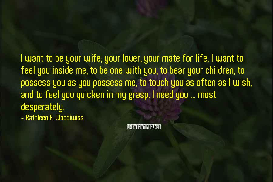 Kathleen E. Woodiwiss Sayings: I want to be your wife, your lover, your mate for life. I want to