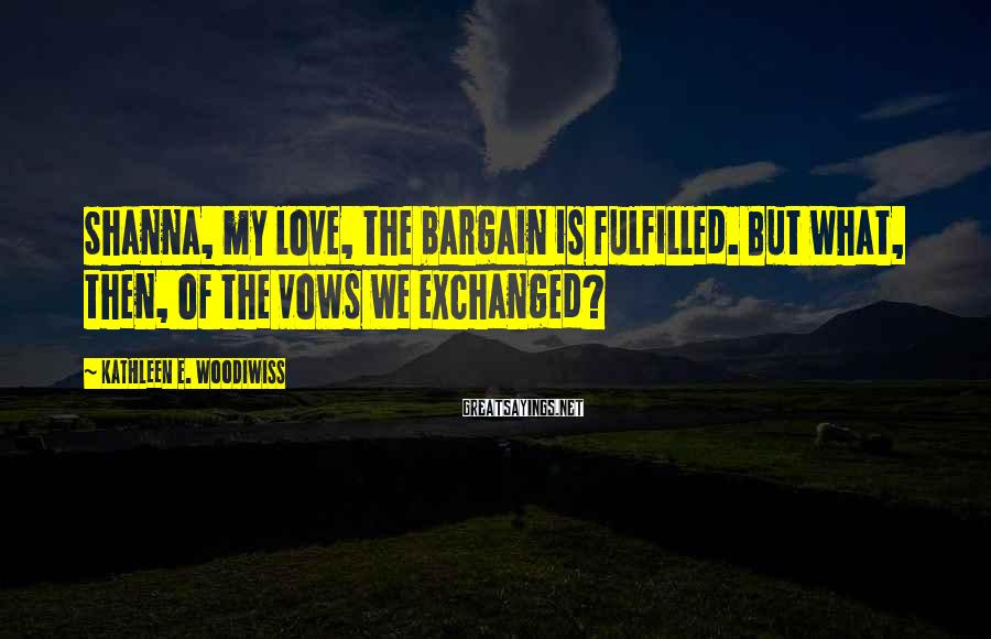 Kathleen E. Woodiwiss Sayings: Shanna, my love, the bargain is fulfilled. But what, then, of the vows we exchanged?