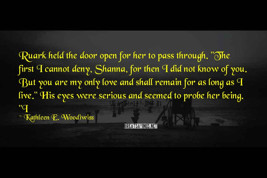 """Kathleen E. Woodiwiss Sayings: Ruark held the door open for her to pass through. """"The first I cannot deny,"""
