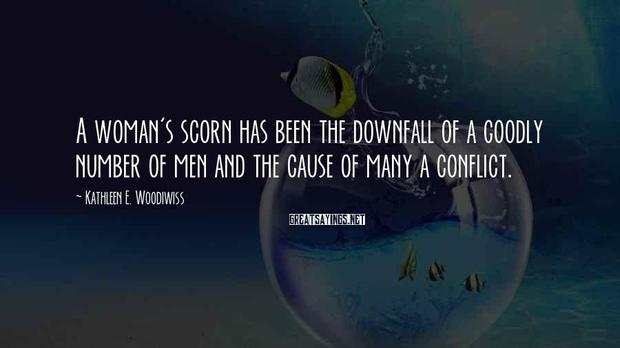 Kathleen E. Woodiwiss Sayings: A woman's scorn has been the downfall of a goodly number of men and the