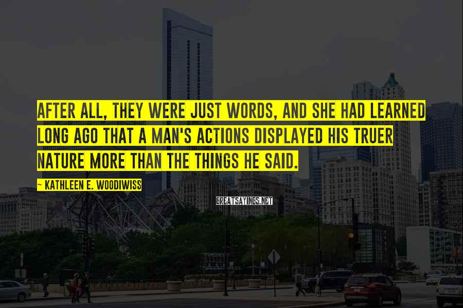 Kathleen E. Woodiwiss Sayings: After all, they were just words, and she had learned long ago that a man's