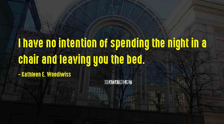 Kathleen E. Woodiwiss Sayings: I have no intention of spending the night in a chair and leaving you the