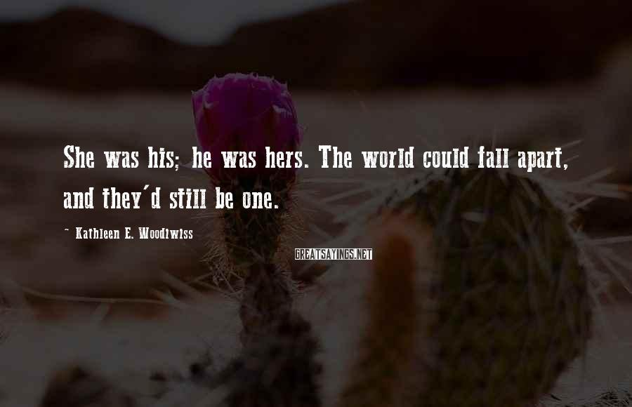 Kathleen E. Woodiwiss Sayings: She was his; he was hers. The world could fall apart, and they'd still be