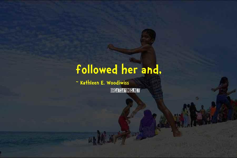 Kathleen E. Woodiwiss Sayings: followed her and,