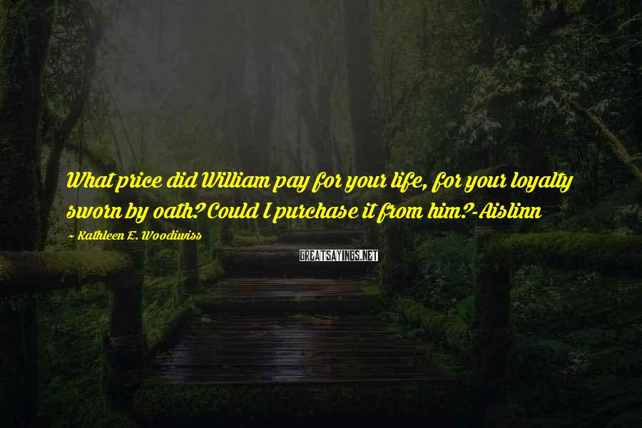 Kathleen E. Woodiwiss Sayings: What price did William pay for your life, for your loyalty sworn by oath? Could
