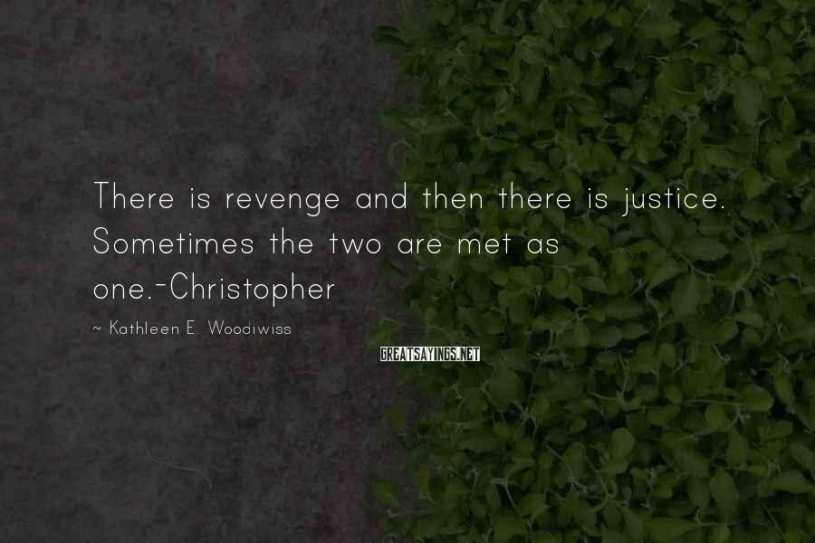 Kathleen E. Woodiwiss Sayings: There is revenge and then there is justice. Sometimes the two are met as one.-Christopher