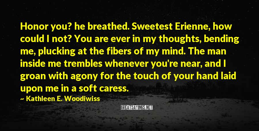 Kathleen E. Woodiwiss Sayings: Honor you? he breathed. Sweetest Erienne, how could I not? You are ever in my